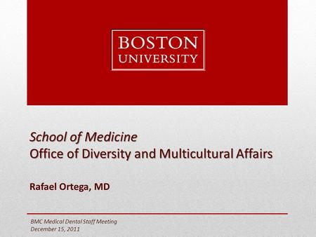 School of Medicine Office of Diversity and Multicultural Affairs Rafael Ortega, MD BMC Medical Dental Staff Meeting December 15, 2011.