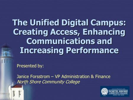The Unified Digital Campus: Creating Access, Enhancing Communications and Increasing Performance Presented by: Janice Forsstrom – VP Administration & Finance.