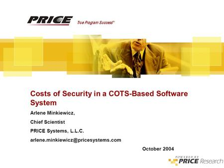 Costs of Security in a COTS-Based Software System True Program Success TM Costs of Security in a COTS-Based Software System Arlene Minkiewicz, Chief Scientist.