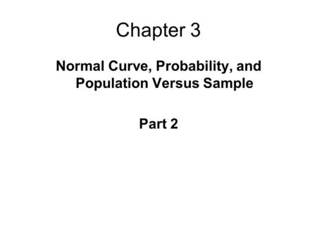 Chapter 3 Normal Curve, Probability, and Population Versus Sample Part 2.
