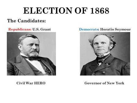 ELECTION OF 1868 The Candidates: Republicans: U.S. GrantDemocrats: Horatio Seymour Civil War HERO Governor of New York.