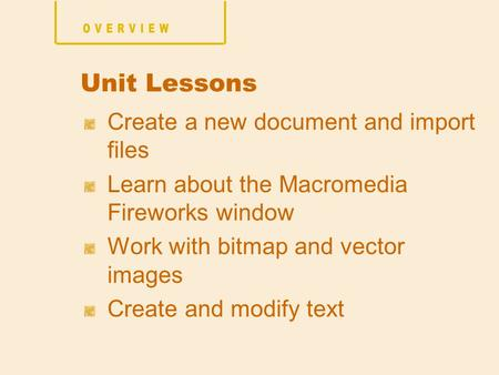 Create a new document and import files Learn about the Macromedia Fireworks window Work with bitmap and vector images Create and modify text Unit Lessons.