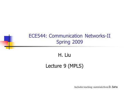 ECE544: Communication Networks-II Spring 2009 H. Liu Lecture 9 (MPLS) Includes teaching materials from D. Saha.