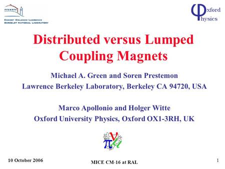 10 October 2006 MICE CM-16 at RAL 1 Distributed versus Lumped Coupling Magnets Michael A. Green and Soren Prestemon Lawrence Berkeley Laboratory, Berkeley.