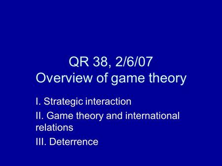 QR 38, 2/6/07 Overview of game theory I. Strategic interaction II. Game theory and international relations III. Deterrence.