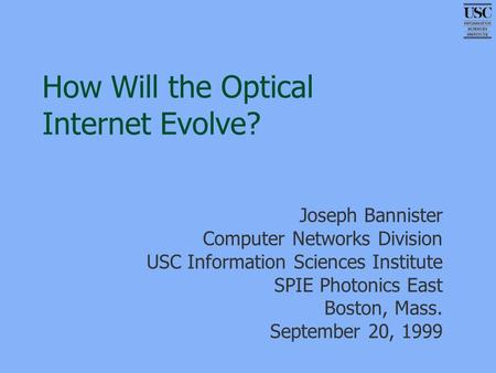 How Will the Optical Internet Evolve? Joseph Bannister Computer Networks Division USC Information Sciences Institute SPIE Photonics East Boston, Mass.