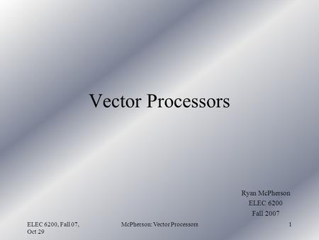 ELEC 6200, Fall 07, Oct 29 McPherson: Vector Processors1 Vector Processors Ryan McPherson ELEC 6200 Fall 2007.