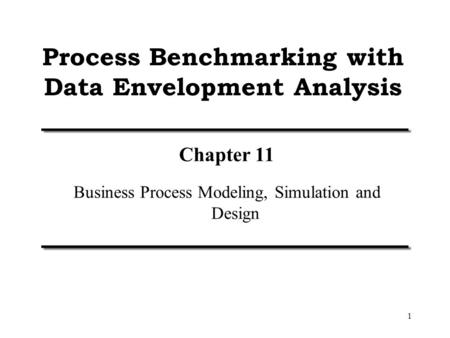 1 Process Benchmarking with Data Envelopment Analysis Chapter 11 Business Process Modeling, Simulation and Design.