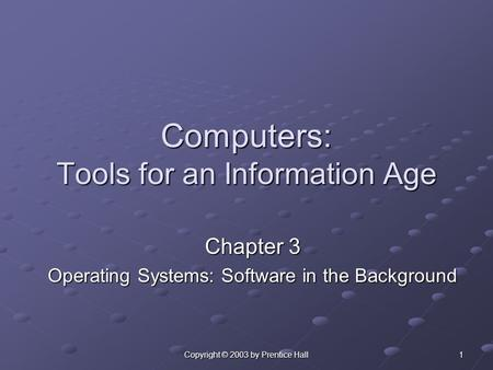 Copyright © 2003 by Prentice Hall 1 Computers: Tools for an Information Age Chapter 3 Operating Systems: Software in the Background.