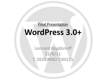 Final Presentation WordPress 3.0+ Leonard Bogdonoff 12/6/11 T. DEDONNO CIM225.