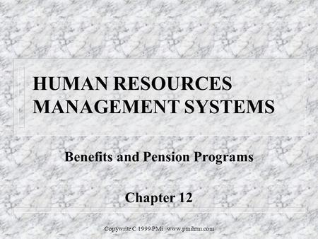 Copywrite C 1999 PMi www.pmihrm.com HUMAN RESOURCES MANAGEMENT SYSTEMS Benefits and Pension Programs Chapter 12.