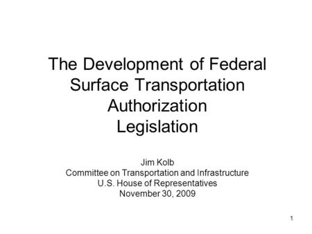 1 The Development of Federal Surface Transportation Authorization Legislation Jim Kolb Committee on Transportation and Infrastructure U.S. House of Representatives.