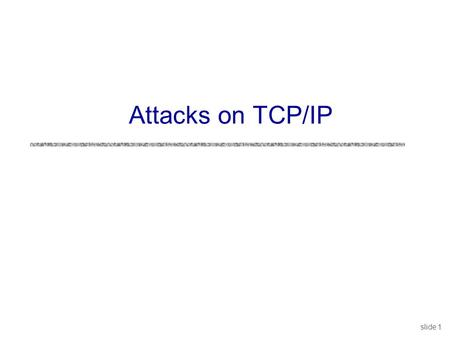Slide 1 Attacks on TCP/IP. slide 2 Security Issues in TCP/IP uNetwork packets pass by untrusted hosts Eavesdropping (packet sniffing) uIP addresses are.