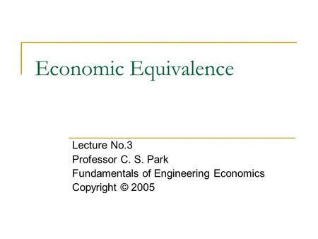 Economic Equivalence Lecture No.3 Professor C. S. Park