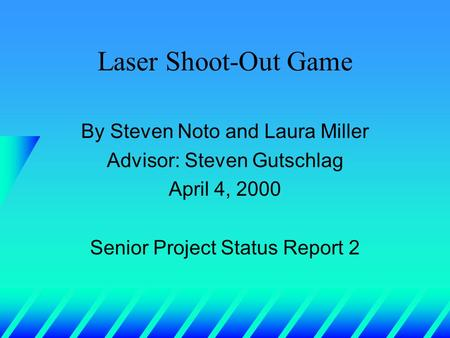 Laser Shoot-Out Game By Steven Noto and Laura Miller Advisor: Steven Gutschlag April 4, 2000 Senior Project Status Report 2.