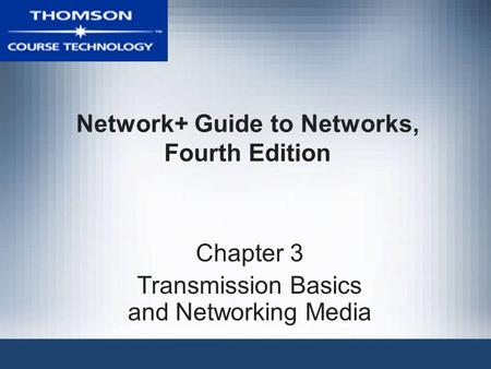 Network+ Guide to Networks, Fourth Edition Chapter 3 Transmission Basics and Networking Media.