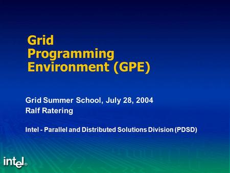 Grid Programming Environment (GPE) Grid Summer School, July 28, 2004 Ralf Ratering Intel - Parallel and Distributed Solutions Division (PDSD)