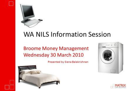 WA NILS Information Session Broome Money Management Wednesday 30 March 2010 Presented by Siena Balakrishnan.