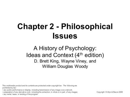 Copyright © Allyn & Bacon 2008 Chapter 2 - Philosophical Issues A History of Psychology: Ideas and Context (4 th edition) D. Brett King, Wayne Viney, and.