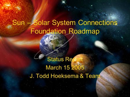 Sun – Solar System Connections Foundation Roadmap Status Report March 15 2005 J. Todd Hoeksema & Team.