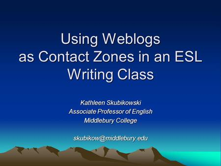 Using Weblogs as Contact Zones in an ESL Writing Class Kathleen Skubikowski Associate Professor of English Middlebury College