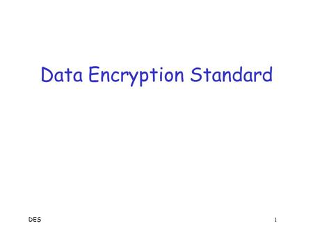 DES 1 Data Encryption Standard DES 2 Data Encryption Standard  DES developed in 1970's  Based on IBM Lucifer cipher  U.S. government standard  DES.
