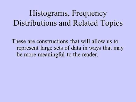 Histograms, Frequency Distributions and Related Topics These are constructions that will allow us to represent large sets of data in ways that may be more.
