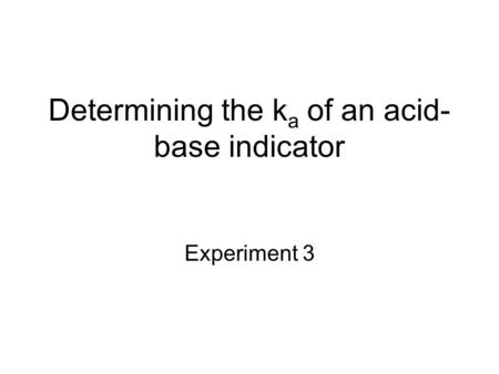 Determining the k a of an acid- base indicator Experiment 3.