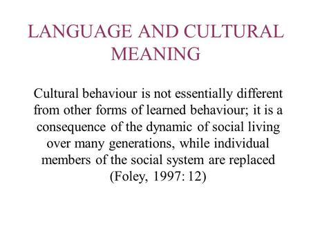 LANGUAGE AND CULTURAL MEANING Cultural behaviour is not essentially different from other forms of learned behaviour; it is a consequence of the dynamic.