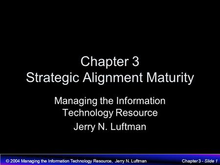 © 2004 <strong>Managing</strong> the Information Technology Resource, Jerry N. LuftmanChapter 3 - Slide 1 Chapter 3 <strong>Strategic</strong> Alignment Maturity <strong>Managing</strong> the Information.