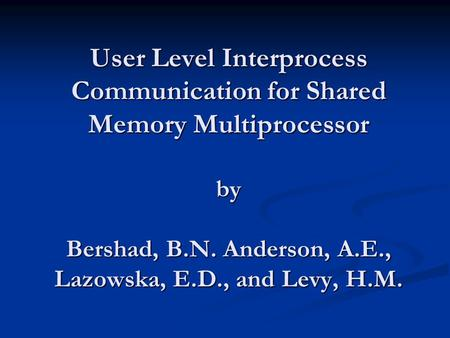 User Level Interprocess Communication for Shared Memory Multiprocessor by Bershad, B.N. Anderson, A.E., Lazowska, E.D., and Levy, H.M.