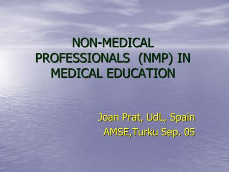 NON-MEDICAL PROFESSIONALS (NMP) IN MEDICAL EDUCATION Joan Prat, UdL, Spain AMSE,Turku Sep. 05.