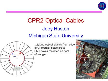 CPR2 Optical Cables Joey Huston Michigan State University …taking optical signals from edge of CPR/crack detectors to PMT boxes mounted on back of wedges.