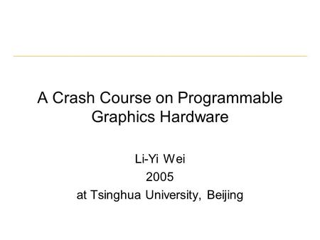 A Crash Course on Programmable Graphics Hardware Li-Yi Wei 2005 at Tsinghua University, Beijing.