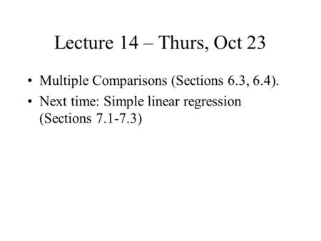 Lecture 14 – Thurs, Oct 23 Multiple Comparisons (Sections 6.3, 6.4). Next time: Simple linear regression (Sections 7.1-7.3)