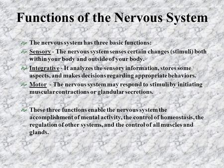 Functions of the Nervous System  The nervous system has three basic functions:  Sensory - The nervous system senses certain changes (stimuli) both within.
