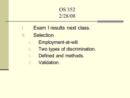 OS 352 2/28/08 I. Exam I results next class. II. Selection A. Employment-at-will. B. Two types of discrimination. C. Defined and methods. D. Validation.