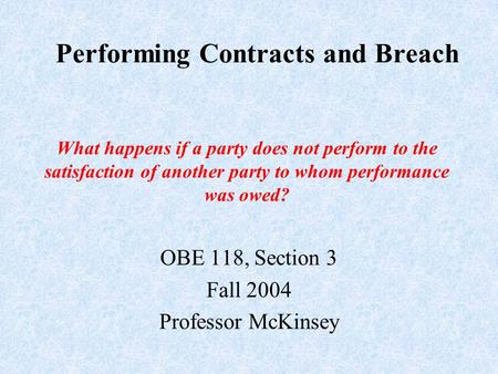 Performing Contracts and Breach OBE 118, Section 3 Fall 2004 Professor McKinsey What happens if a party does not perform to the satisfaction of another.