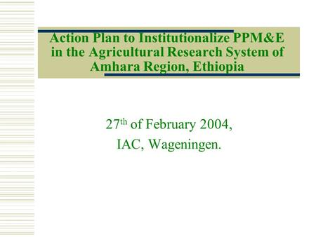 Action Plan to Institutionalize PPM&E in the Agricultural Research System of Amhara Region, Ethiopia 27 th of February 2004, IAC, Wageningen.