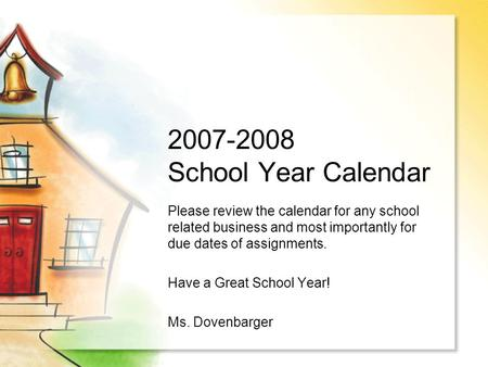 2007-2008 School Year Calendar Please review the calendar for any school related business and most importantly for due dates of assignments. Have a Great.