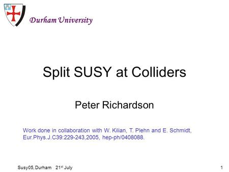 Susy05, Durham 21 st July1 Split SUSY at Colliders Peter Richardson Durham University Work done in collaboration with W. Kilian, T. Plehn and E. Schmidt,