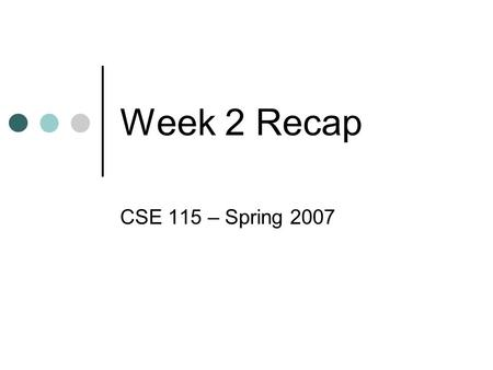 Week 2 Recap CSE 115 – Spring 2007. Object Oriented Program System of objects that communicate with one another to solve some problem.