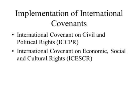 Implementation of International Covenants International Covenant on Civil and Political Rights (ICCPR) International Covenant on Economic, Social and Cultural.