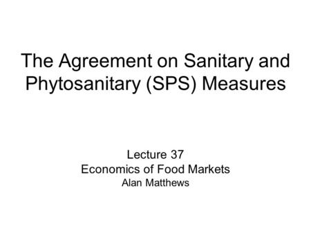 The Agreement on Sanitary and Phytosanitary (SPS) Measures Lecture 37 Economics of Food Markets Alan Matthews.