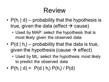 Review P(h i | d) – probability that the hypothesis is true, given the data (effect  cause) Used by MAP: select the hypothesis that is most likely given.