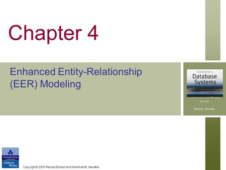 Copyright © 2007 Ramez Elmasri and Shamkant B. Navathe Chapter 4 Enhanced Entity-Relationship (EER) Modeling.
