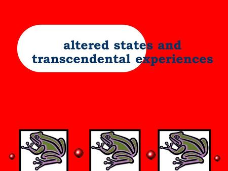 altered states and transcendental experiences Overview- Nikki-basic introduction, explanation of transcendental and peak experiences, what universally.