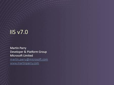 IIS v7.0 Martin Parry Developer & Platform Group Microsoft Limited