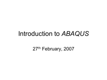 Introduction to ABAQUS 27 th February, 2007. Units Before starting to define any model, you need to decide which system of units you will use. ABAQUS.