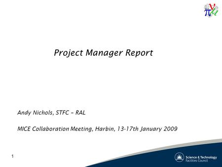 1 Project Manager Report Andy Nichols, STFC – RAL MICE Collaboration Meeting, Harbin, 13-17th January 2009.